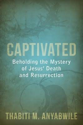 Book Review – Captivated: Beholding The Mystery of Jesus' Death and Resurrection