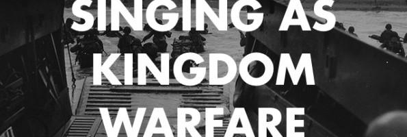 Singing as Kingdom Warfare
