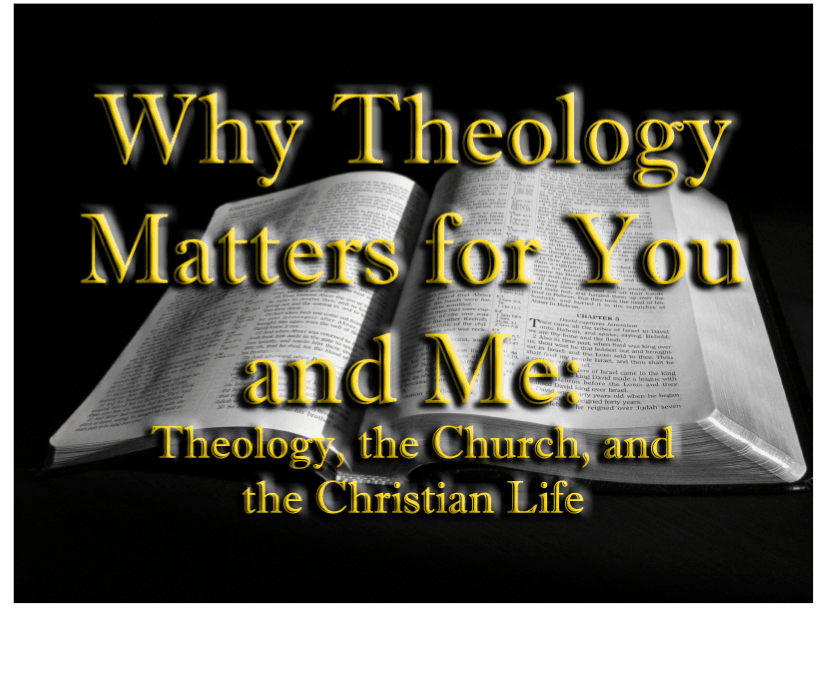 Why Theology Matters for You and Me: Theology, the Church, and the Christian Life