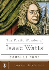 Poetic Wonder of Isaac Watts The Poetic Wonder of Isaac Watts (Long Line of Godly Men Profiles)