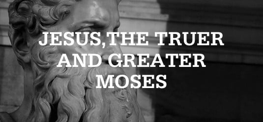 Jesus, the Truer and Greater Moses