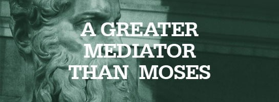 Jesus: A Greater Mediator than Moses