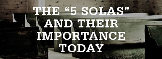 The Five Solas of the Reformation and Their Importance Today