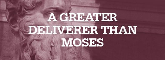 Jesus, a Greater Deliverer than Moses