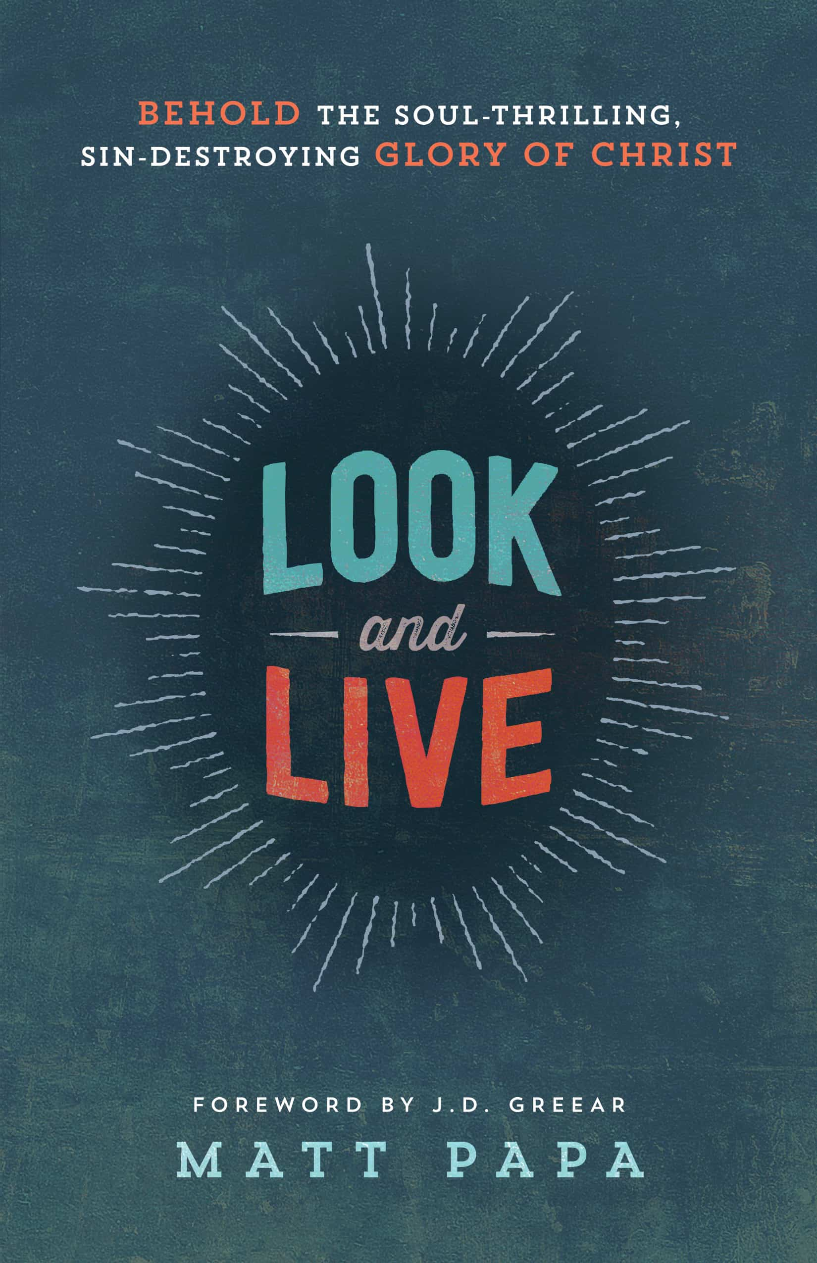 Look and Live Behold The Soul-Thrilling, Sin-Destroying Glory of Christ by Matt Papa