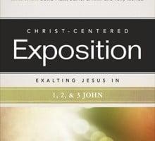 Christ-Centered Exposition: Exalting Jesus in 1, 2 & 3 John