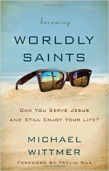 Becoming Worldly Saints Can You Serve Jesus and Still Enjoy Your Life by Michael Wittmer