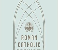 Roman Catholic Theology & Practice: An Evangelical Assessment