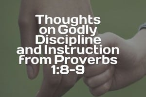 Godly Discipline and Instruction from Proverbs 1:8-9