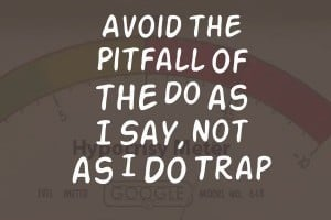 """Avoid The """"Do as I Say, Not as I Do"""" Trap"""