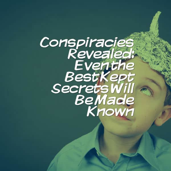 Conspiracies Revealed: Even the Best Kept Secrets Will Be Made Known