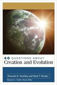 40 Questions About Creation & Evolution by Kenneth Keathley & Mark F. Rooker