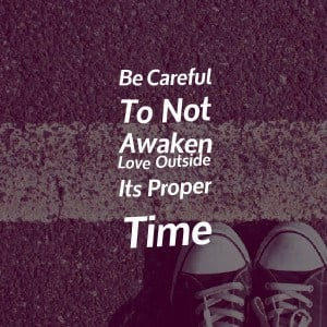 Be Careful To Not Awaken Love Outside Its Proper Time