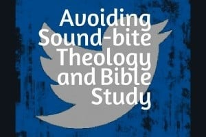 Avoiding Sound-bite Theology and Bible Study