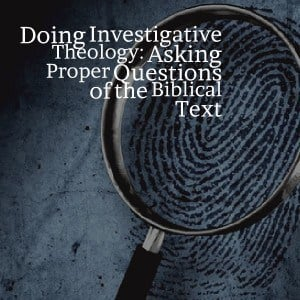 Doing Investigative Theology: Asking Proper Questions of the Biblical Text