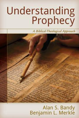 Understanding Prophecy: A Biblical-Theological Approach by Alan S. Bandy & Benjamin L. Merkle