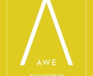 Awe: Why It Matters For Everything We Think Say, and Do