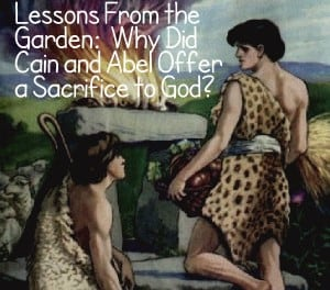 Lessons From the Garden: Why Did Cain and Abel Offer a Sacrifice to God?