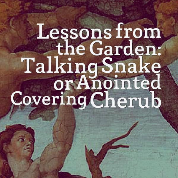 Lessons from the Garden: Talking Snake or Anointed Covering Cherub?