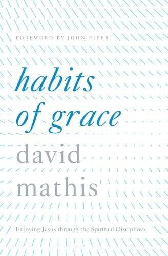Habits of Grace Enjoy Jesus through the Spiritual Disciplines