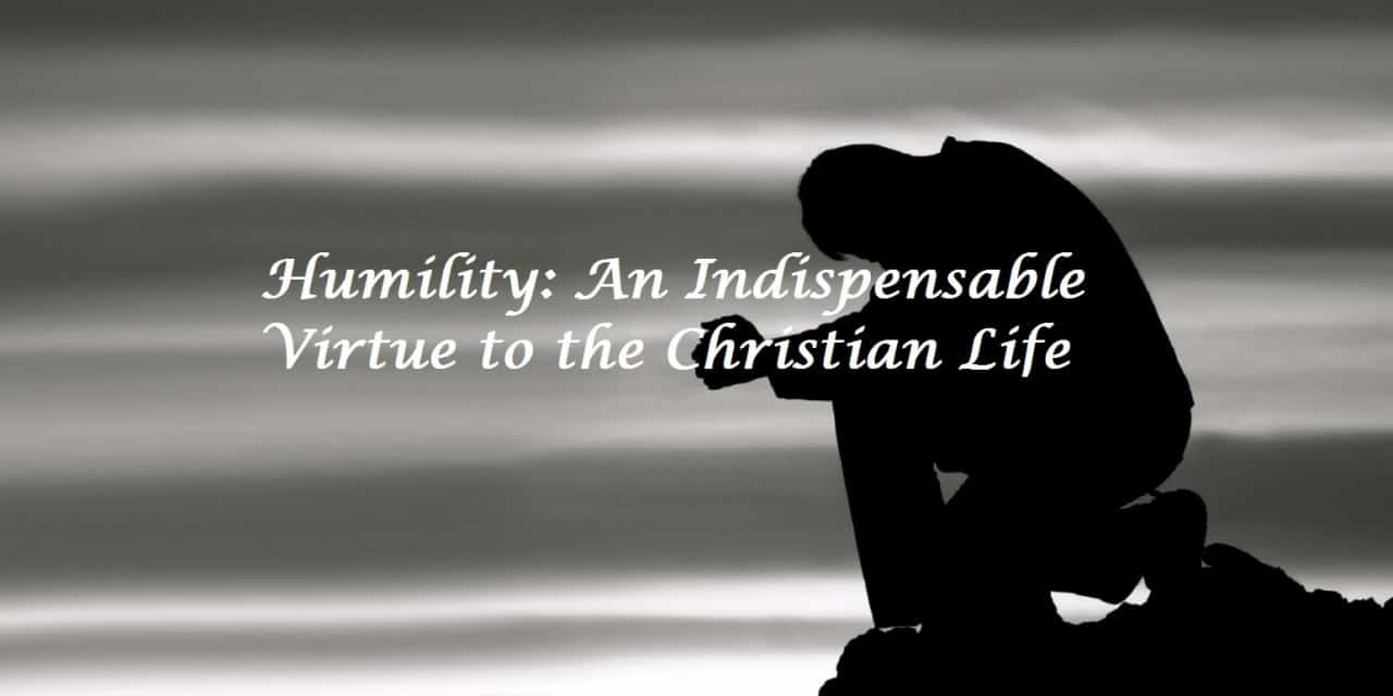 Humility: An Indispensable Virtue to the Christian Life