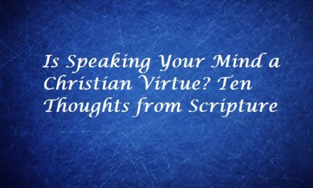 Is Speaking Your Mind a Christian Virtue? Ten Thoughts from Scripture