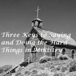 Three Keys to Saying and Doing the Hard Things in Ministry