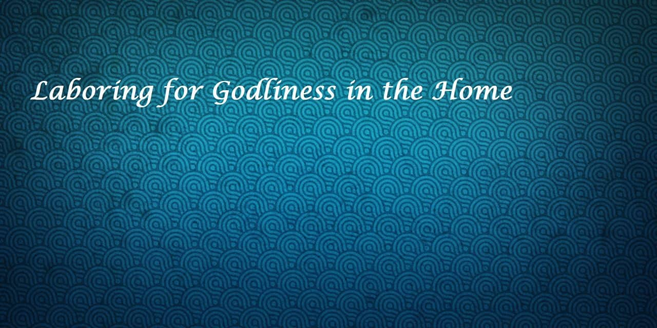 Laboring for Godliness in the Home