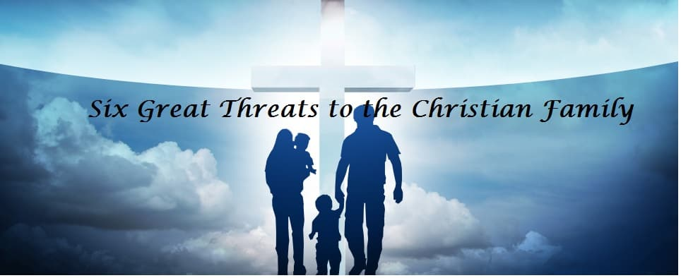 Six Great Threats to the Christian Family