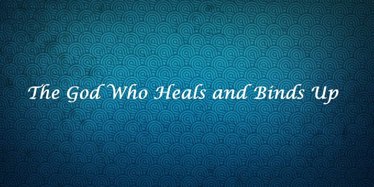 The God Who Heals and Binds Up