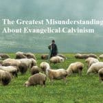 The Greatest Misunderstanding About Evangelical Calvinism