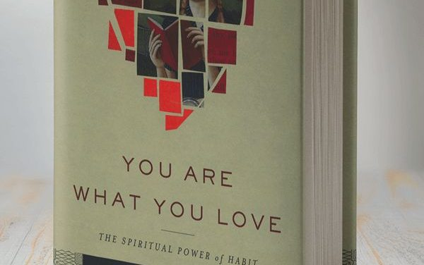 You Are What You Love: The Spiritual Power of Habit (James K.A. Smith)