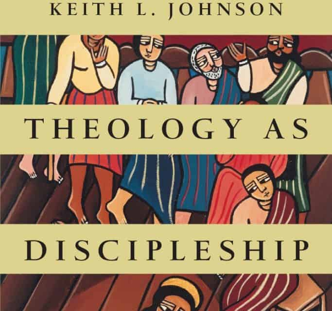 Theology as Discipleship by Keith Johnson