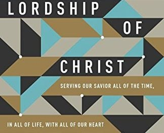 The Lordship of Christ: Serving Our Savior All of the Time, In All of Life, With All of Our Heart – Vern Poythress