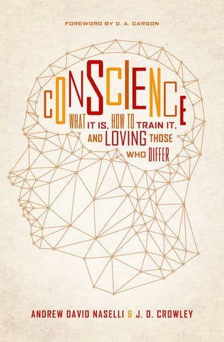 Conscience: What is is, How to Train it, and Loving Those Who Differ (Andrew David Naselli & J.D. Crowley)