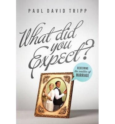 What Did You Expect? Redeeming the Realities of Marriage (Paul David Tripp)
