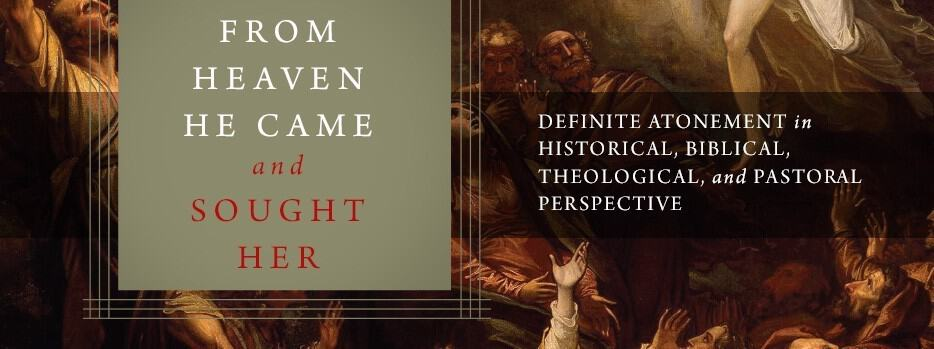 From Heaven He Came And Sought Her: Definite Atonement in Historical, Biblical, Theological, and Pastoral Perspectives (editors David Gibson & Jonathan Gibson)