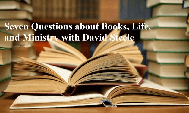 Seven Questions about Books, Life, and Ministry with David Steele