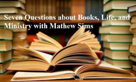 Seven Questions about Books, Life, and Ministry with Mathew Sims