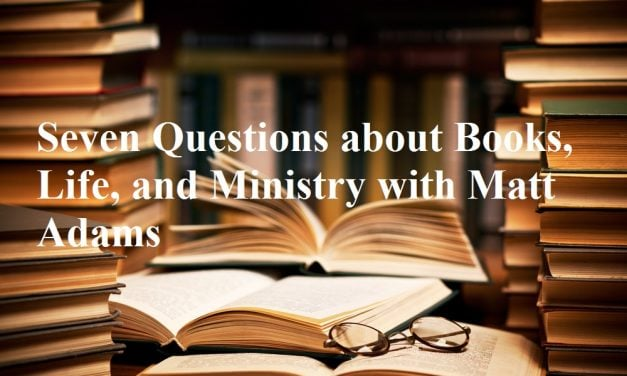 Seven Questions about Books, Life, and Ministry with Matt Adams