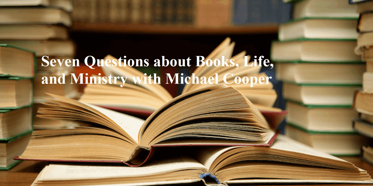 Seven Questions about Books, Life, and Ministry with Michael Cooper