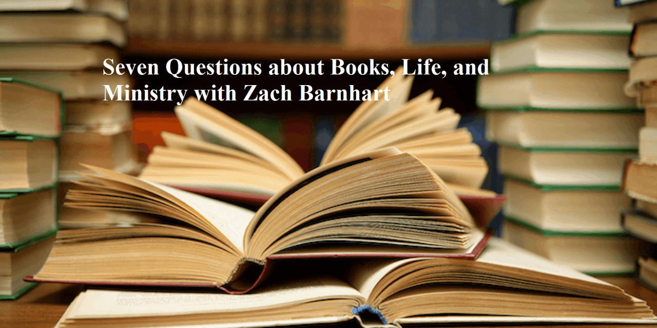 Seven Questions about Books, Life, and Ministry with Zach Barnhart