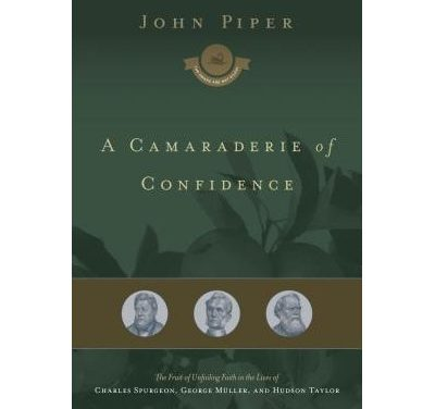 A Camaraderie of Confidence: The Fruit of Unfailing Faith in the Lives of Spurgeon, Muller, and Hudson Taylor
