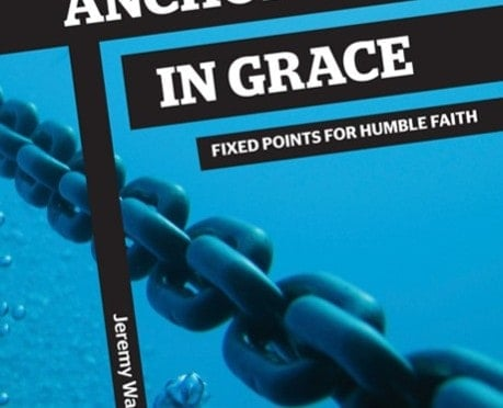 Anchored in Grace: Fixed Points for Humble Faith by Jeremy Walker