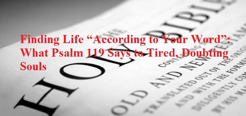 "Finding Life ""According to Your Word"": What Psalm 119 Says to Tired, Doubting Souls"