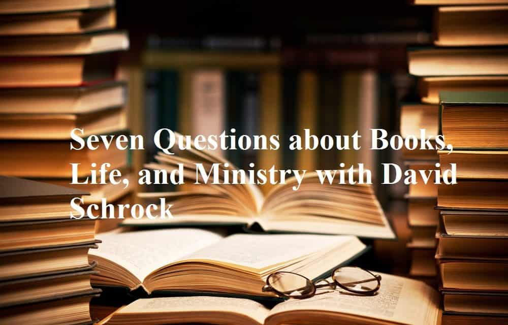 Seven Questions about Books, Life, and Ministry with David Schrock