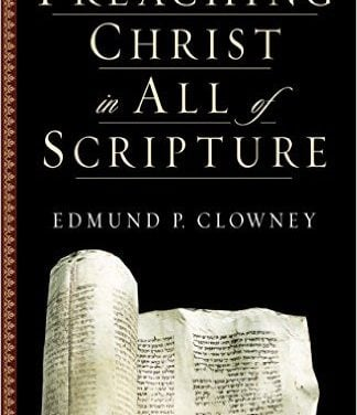 Preaching Christ in All of Scripture (Edmund P. Clowney)