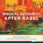 Biblical Authority After Babel: Retrieving the Solas in the Spirit of Mere Protestant Christianity (Kevin J. Vanhoozer)
