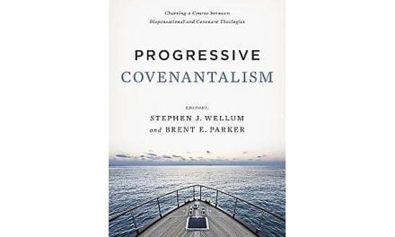 Progressive Covenantalism: Charting a Course Between Dispensational and Covenant Theologies (Edited by Stephen J. Wellum & Brent E. Parker)