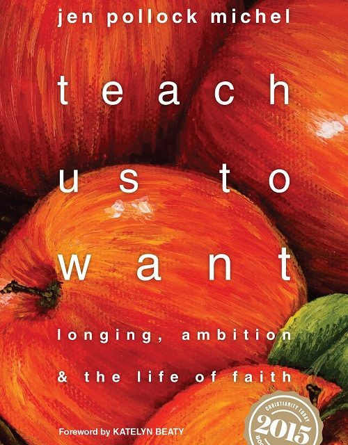 Teach Us To Want: Longing, Ambition & The Life of Faith (Jen Pollock Michel)